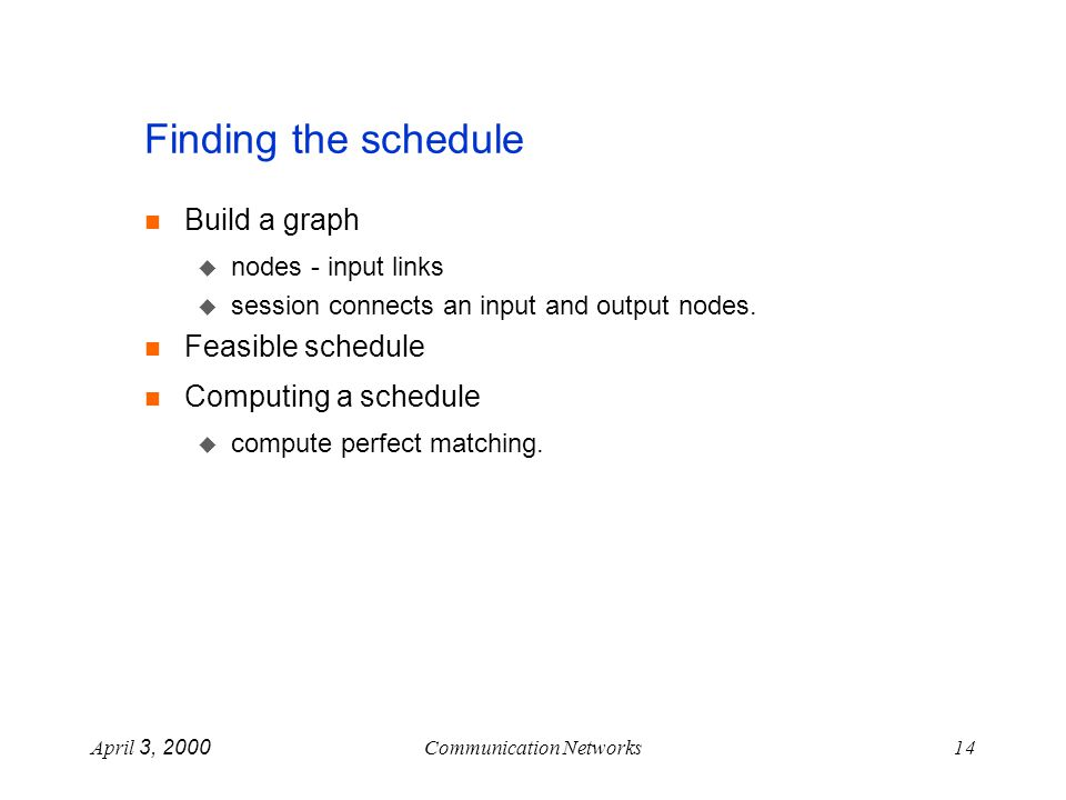 April 3, 2000Communication Networks14 Finding the schedule Build a graph nodes - input links session connects an input and output nodes.