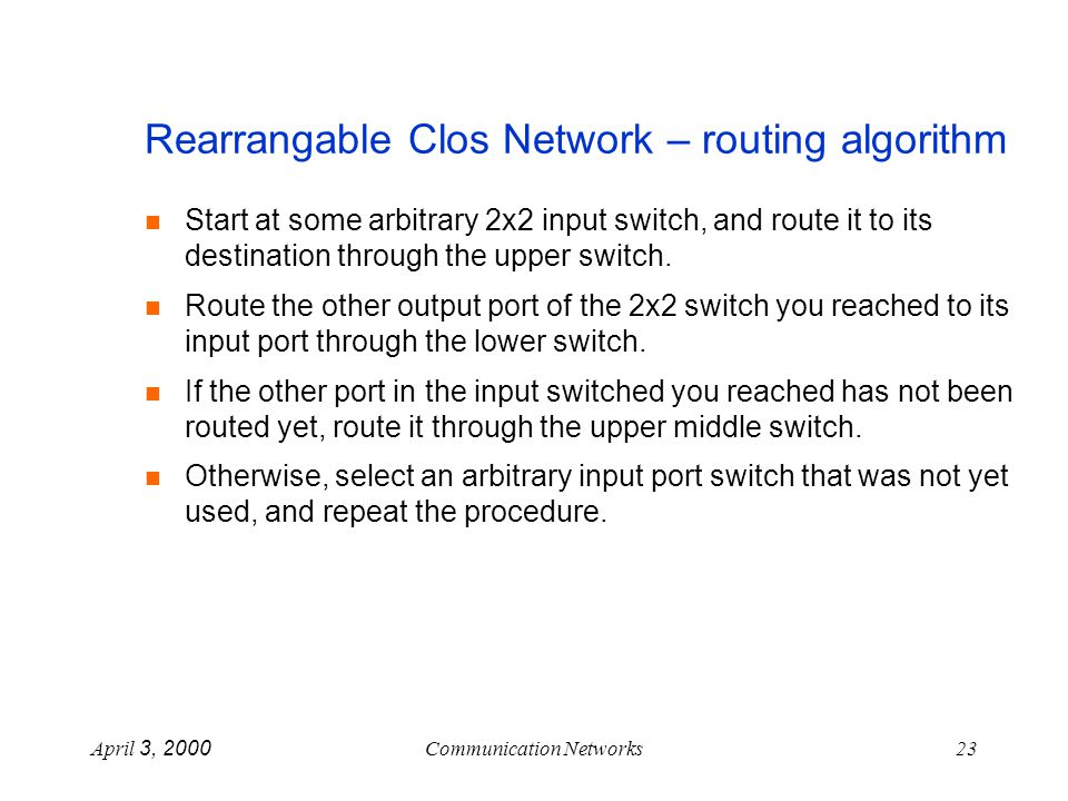 April 3, 2000Communication Networks23 Rearrangable Clos Network – routing algorithm n Start at some arbitrary 2x2 input switch, and route it to its destination through the upper switch.