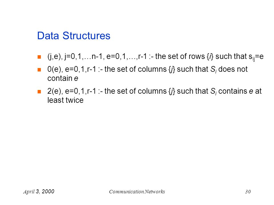 April 3, 2000Communication Networks30 Data Structures (j,e), j=0,1,…n-1, e=0,1,…,r-1 :- the set of rows {i} such that s ij =e 0(e), e=0,1,r-1 :- the set of columns {j} such that S i does not contain e 2(e), e=0,1,r-1 :- the set of columns {j} such that S i contains e at least twice