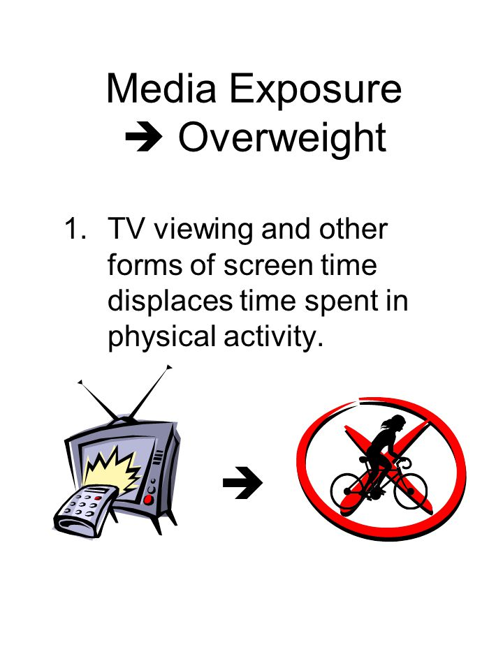 Media Exposure Overweight 1.TV viewing and other forms of screen time displaces time spent in physical activity.