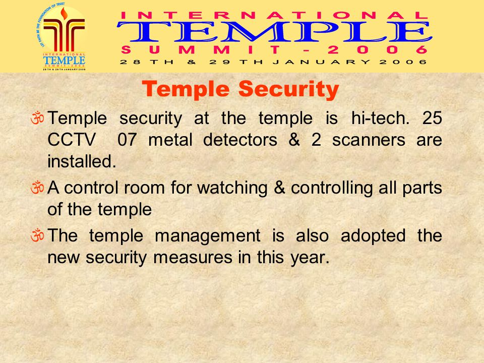 Temple Security Temple security at the temple is hi-tech. 25 CCTV 07 metal detectors & 2 scanners are installed. A control room for watching & control