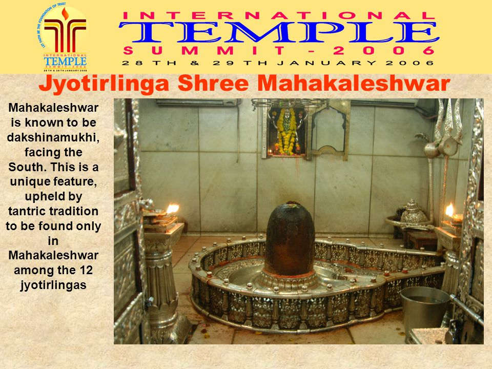 Mahakaleshwar is known to be dakshinamukhi, facing the South. This is a unique feature, upheld by tantric tradition to be found only in Mahakaleshwar