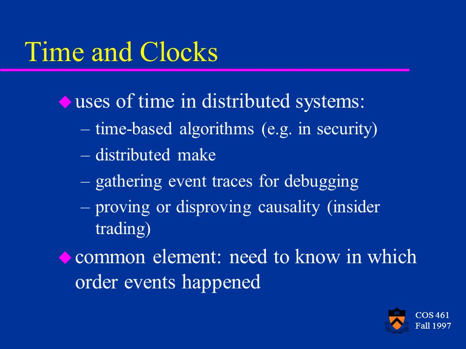 COS 461 Fall 1997 Time and Clocks u uses of time in distributed systems: –time-based algorithms (e.g.
