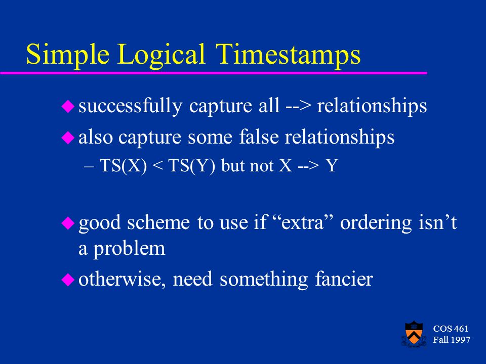 COS 461 Fall 1997 Simple Logical Timestamps u successfully capture all --> relationships u also capture some false relationships –TS(X) Y u good scheme to use if extra ordering isnt a problem u otherwise, need something fancier