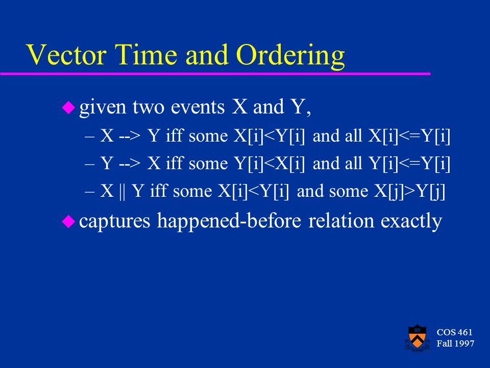 COS 461 Fall 1997 Vector Time and Ordering u given two events X and Y, –X --> Y iff some X[i]<Y[i] and all X[i]<=Y[i] –Y --> X iff some Y[i]<X[i] and all Y[i]<=Y[i] –X || Y iff some X[i] Y[j] u captures happened-before relation exactly