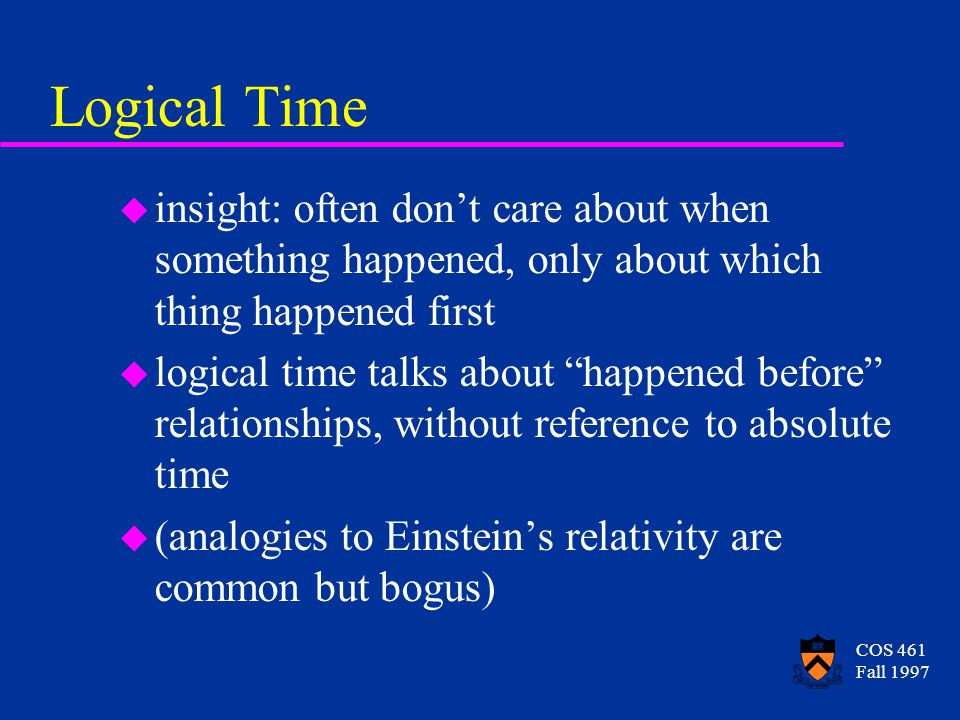 COS 461 Fall 1997 Logical Time u insight: often dont care about when something happened, only about which thing happened first u logical time talks about happened before relationships, without reference to absolute time u (analogies to Einsteins relativity are common but bogus)