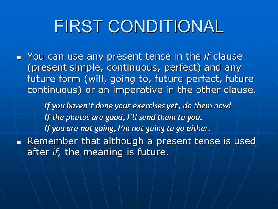 FIRST CONDITIONAL You can use any present tense in the if clause (present simple, continuous, perfect) and any future form (will, going to, future per