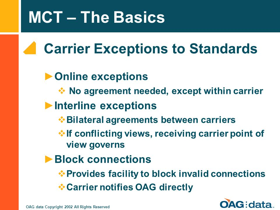 MCT – The Basics OAG data Copyright 2002 All Rights Reserved Carrier Exceptions to Standards Online exceptions No agreement needed, except within carr