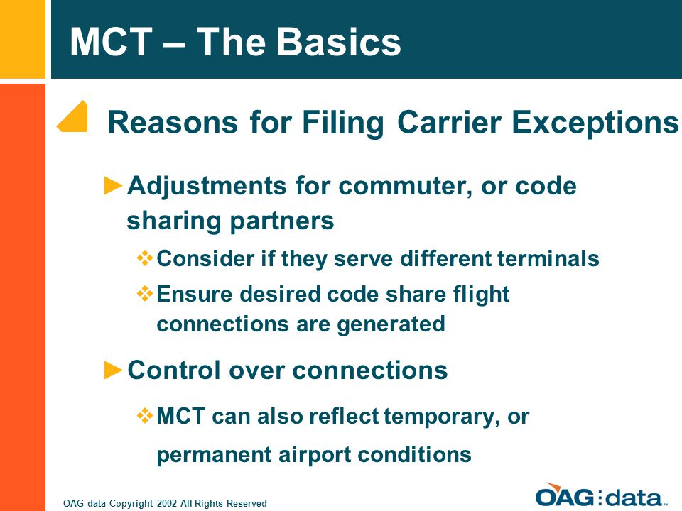 MCT – The Basics OAG data Copyright 2002 All Rights Reserved Reasons for Filing Carrier Exceptions Adjustments for commuter, or code sharing partners