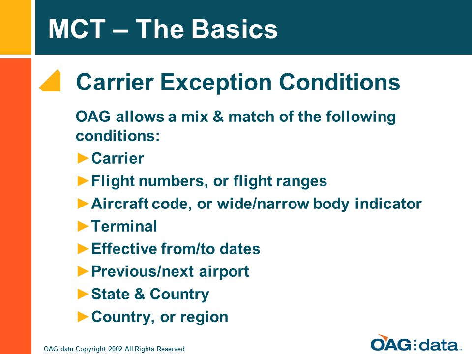 MCT – The Basics OAG data Copyright 2002 All Rights Reserved Carrier Exception Conditions OAG allows a mix & match of the following conditions: Carrie