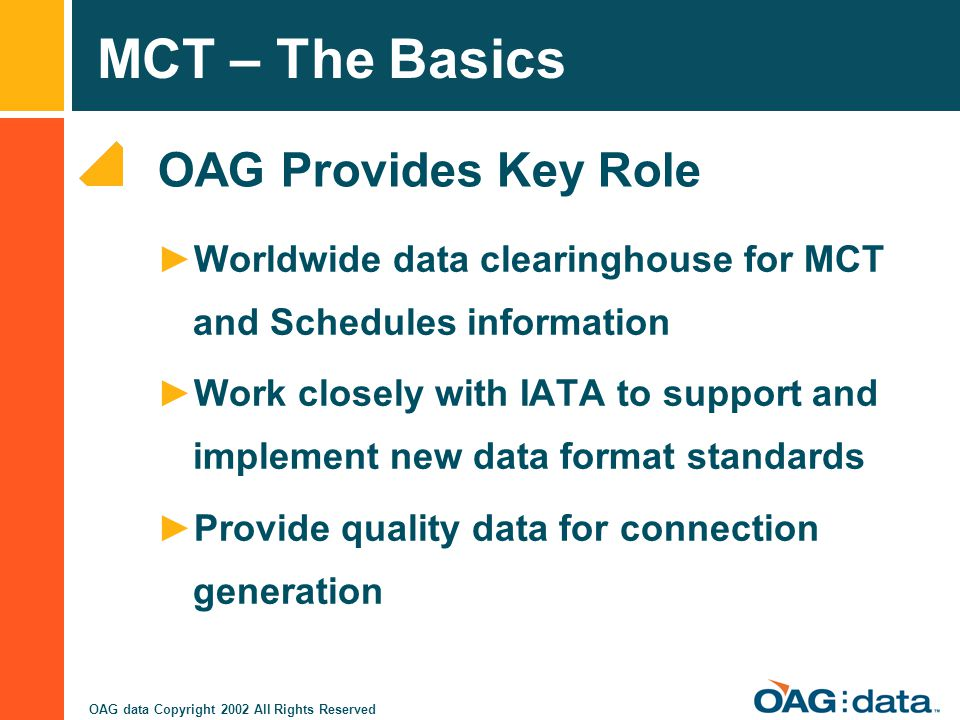 MCT – The Basics OAG data Copyright 2002 All Rights Reserved OAG Provides Key Role Worldwide data clearinghouse for MCT and Schedules information Work