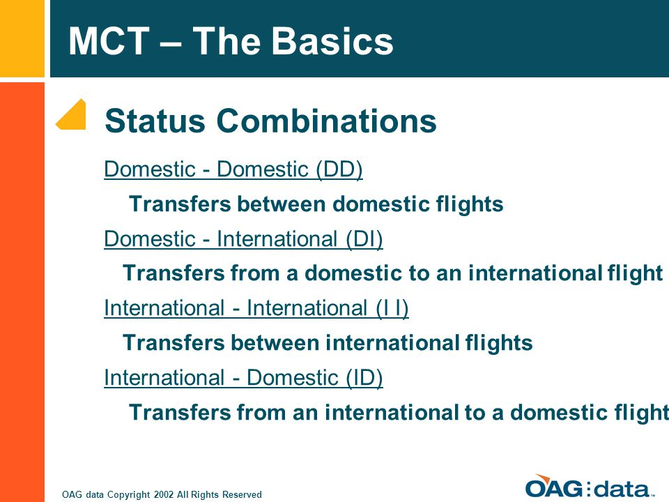 MCT – The Basics OAG data Copyright 2002 All Rights Reserved Domestic - Domestic (DD) Transfers between domestic flights Domestic - International (DI)