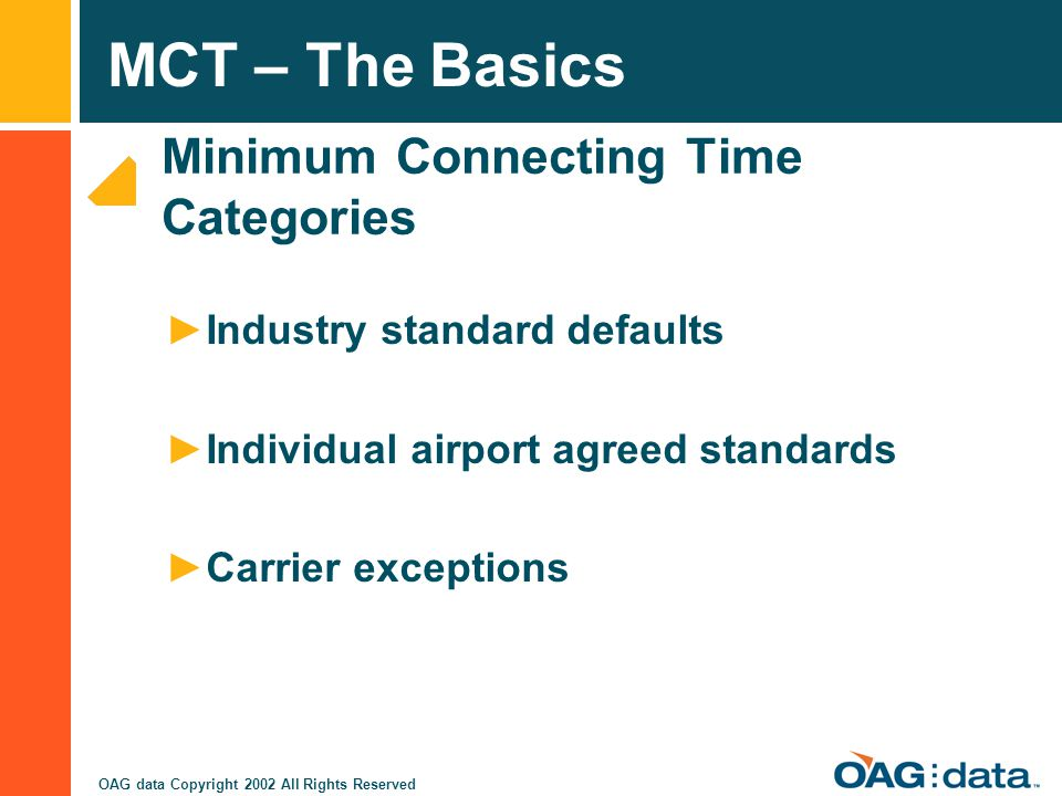 MCT – The Basics OAG data Copyright 2002 All Rights Reserved Minimum Connecting Time Categories Industry standard defaults Individual airport agreed s