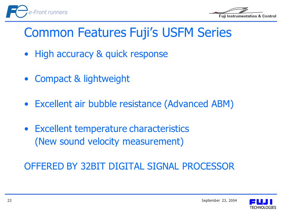 September 23, 200423 Common Features Fujis USFM Series High accuracy & quick response Compact & lightweight Excellent air bubble resistance (Advanced ABM) Excellent temperature characteristics (New sound velocity measurement) OFFERED BY 32BIT DIGITAL SIGNAL PROCESSOR