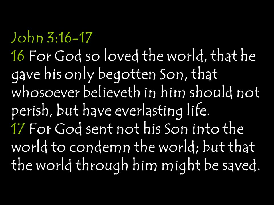 John 3:16-17 16 For God so loved the world, that he gave his only begotten Son, that whosoever believeth in him should not perish, but have everlastin