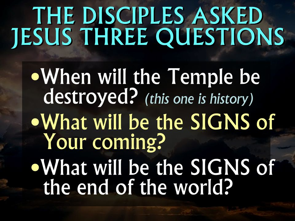 THE DISCIPLES ASKED JESUS THREE QUESTIONS When will the Temple be destroyed? (this one is history) What will be the SIGNS of Your coming? What will be