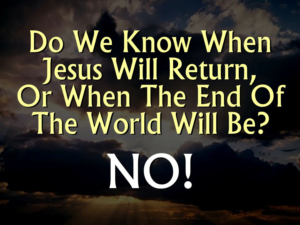 Do We Know When Jesus Will Return, Or When The End Of The World Will Be NO!
