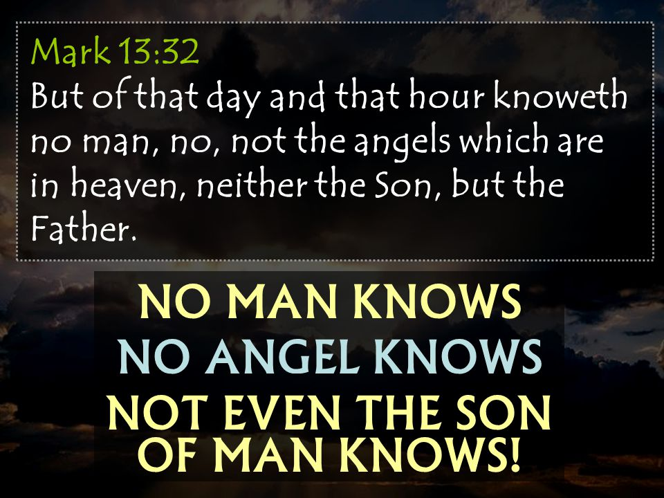 NO MAN KNOWS NO ANGEL KNOWS NOT EVEN THE SON OF MAN KNOWS! Mark 13:32 But of that day and that hour knoweth no man, no, not the angels which are in he