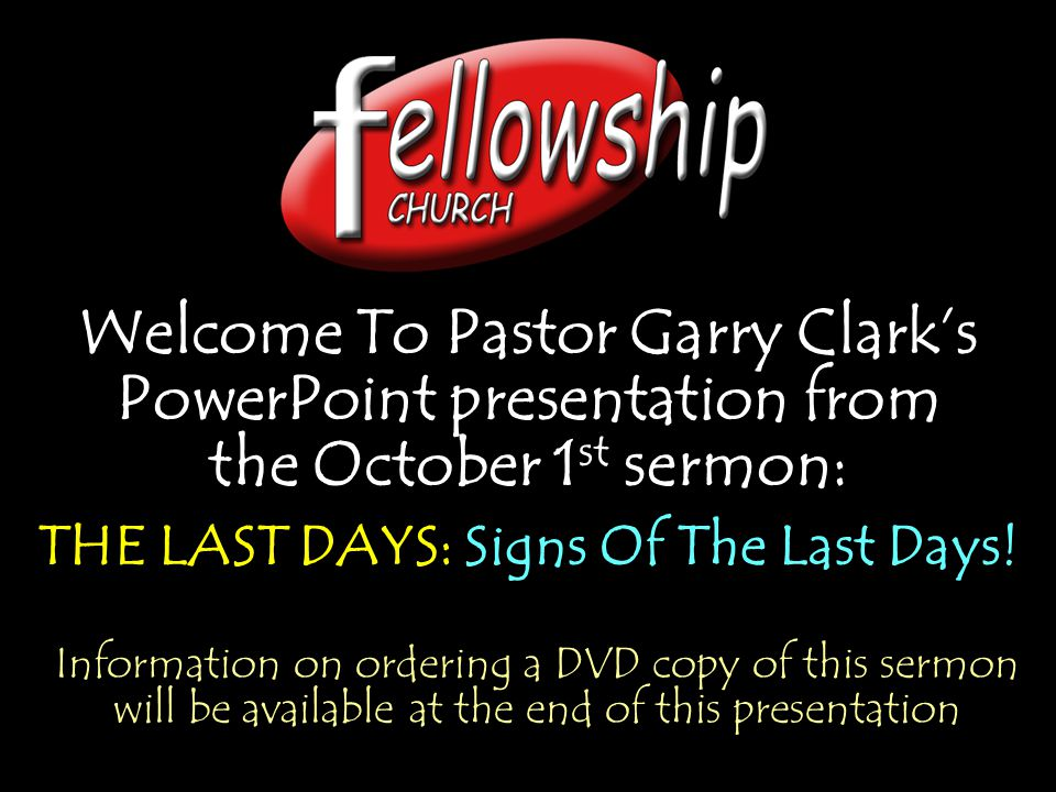 Welcome To Pastor Garry Clarks PowerPoint presentation from the October 1 st sermon: THE LAST DAYS: Signs Of The Last Days! Welcome To Pastor Garry Cl