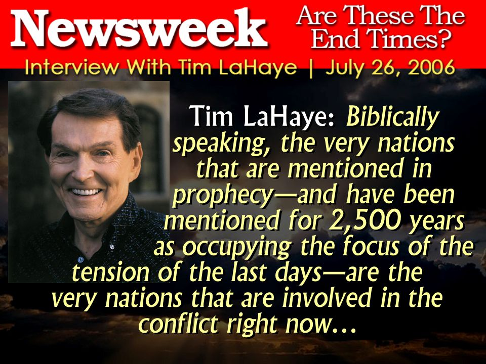 Tim LaHaye: Biblically speaking, the very nations that are mentioned in prophecyand have been mentioned for 2,500 years as occupying the focus of the tension of the last daysare the very nations that are involved in the conflict right now…