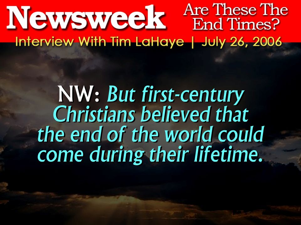 NW: But first-century Christians believed that the end of the world could come during their lifetime.