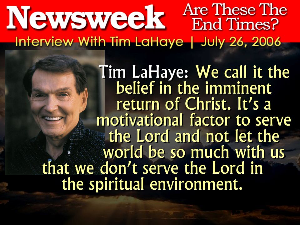 Tim LaHaye: We call it the belief in the imminent return of Christ. Its a motivational factor to serve the Lord and not let the world be so much with