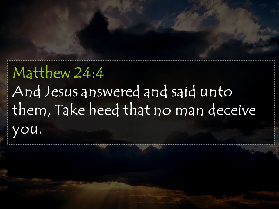 Matthew 24:4 And Jesus answered and said unto them, Take heed that no man deceive you.