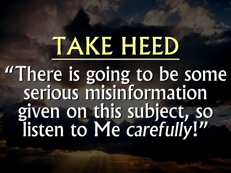 TAKE HEED There is going to be some serious misinformation given on this subject, so listen to Me carefully! TAKE HEED There is going to be some serio