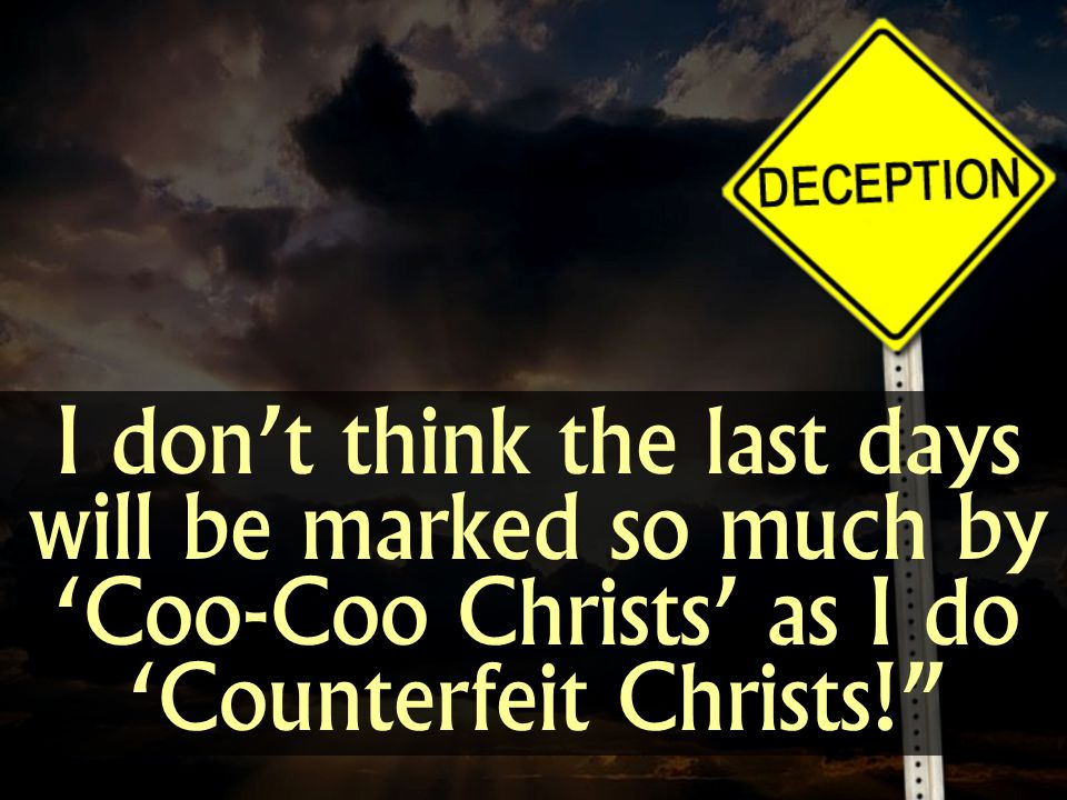 I dont think the last days will be marked so much by Coo-Coo Christs as I do Counterfeit Christs!