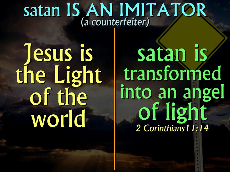 satan IS AN IMITATOR (a counterfeiter) Jesus is the Light of the world satan is transformed into an angel of light 2 Corinthians11:14