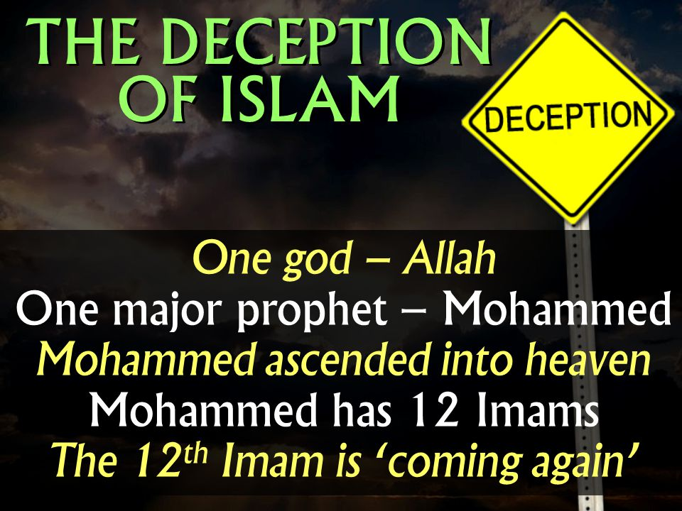 One god – Allah One major prophet – Mohammed Mohammed ascended into heaven Mohammed has 12 Imams The 12 th Imam is coming again THE DECEPTION OF ISLAM