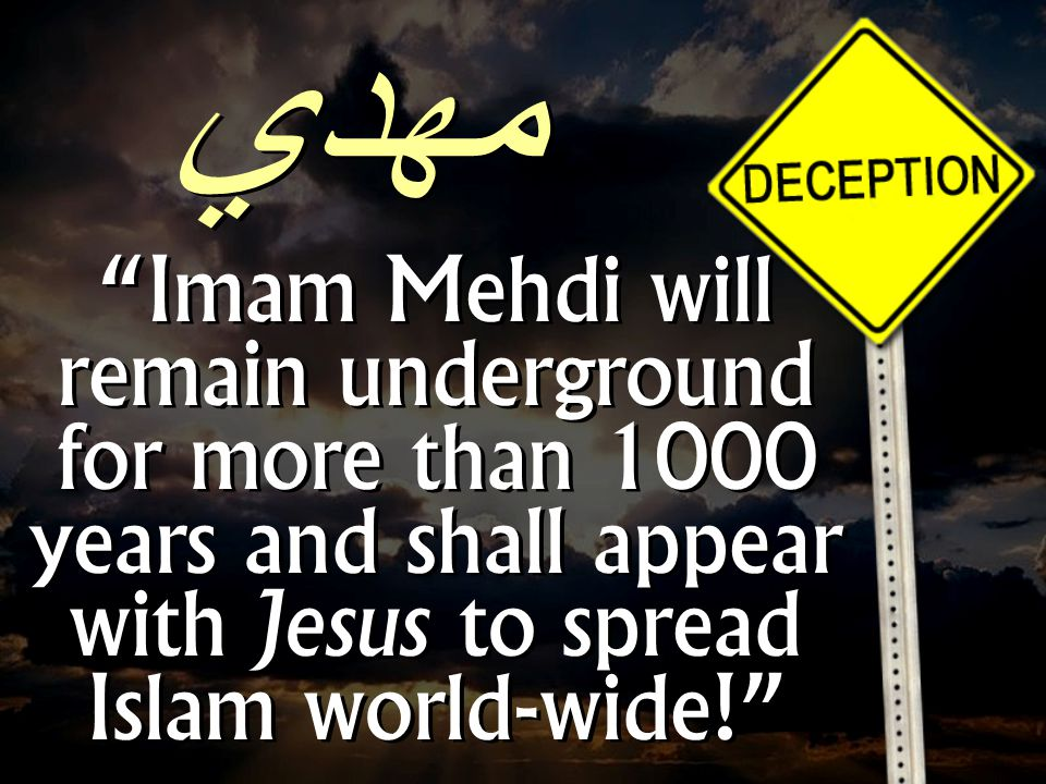Imam Mehdi will remain underground for more than 1000 years and shall appear with Jesus to spread Islam world-wide! مهدي
