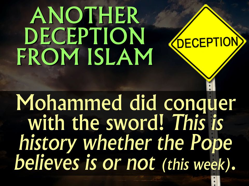 Mohammed did conquer with the sword! This is history whether the Pope believes is or not (this week). ANOTHER DECEPTION FROM ISLAM