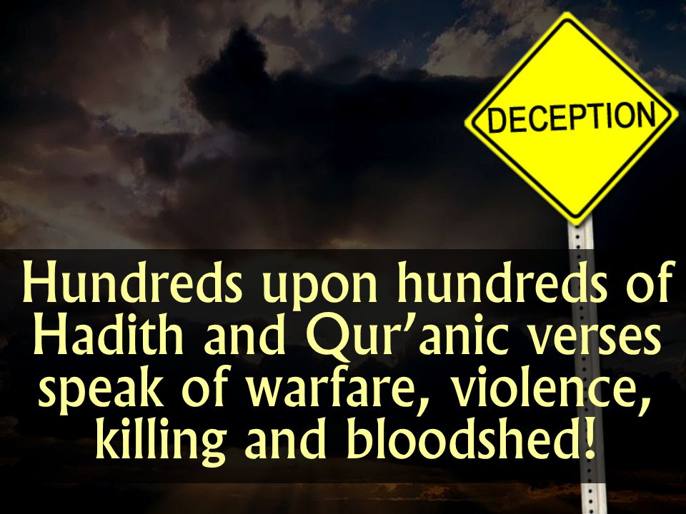 Hundreds upon hundreds of Hadith and Quranic verses speak of warfare, violence, killing and bloodshed!