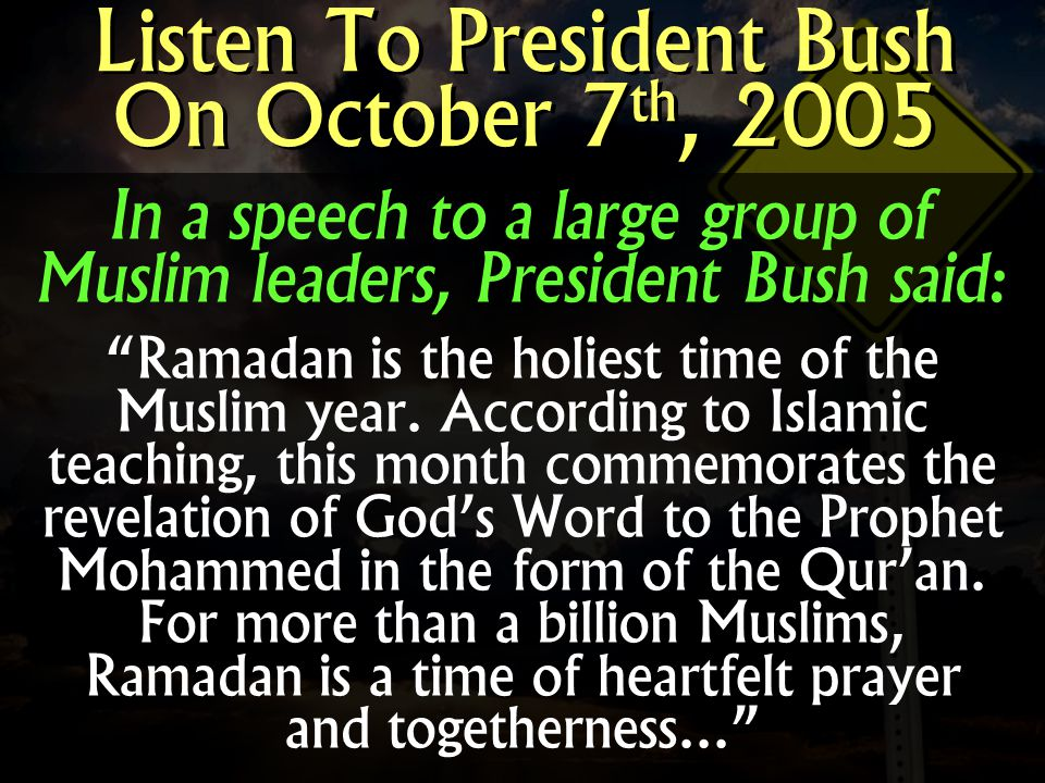 In a speech to a large group of Muslim leaders, President Bush said: Ramadan is the holiest time of the Muslim year. According to Islamic teaching, th