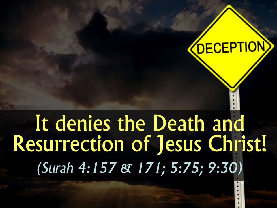 It denies the Death and Resurrection of Jesus Christ! (Surah 4:157 & 171; 5:75; 9:30)