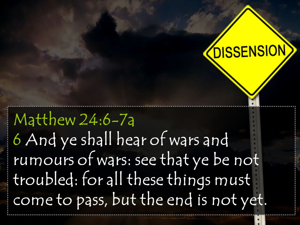 Matthew 24:6-7a 6 And ye shall hear of wars and rumours of wars: see that ye be not troubled: for all these things must come to pass, but the end is n