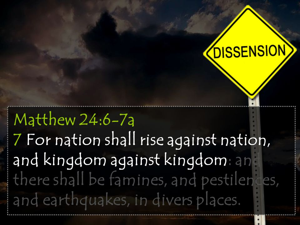 Matthew 24:6-7a 7 For nation shall rise against nation, and kingdom against kingdom: and there shall be famines, and pestilences, and earthquakes, in divers places.