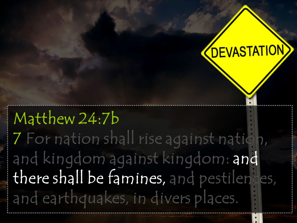 Matthew 24:7b 7 For nation shall rise against nation, and kingdom against kingdom: and there shall be famines, and pestilences, and earthquakes, in divers places.
