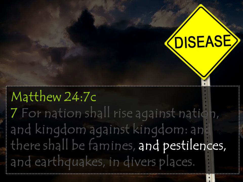 Matthew 24:7c 7 For nation shall rise against nation, and kingdom against kingdom: and there shall be famines, and pestilences, and earthquakes, in divers places.
