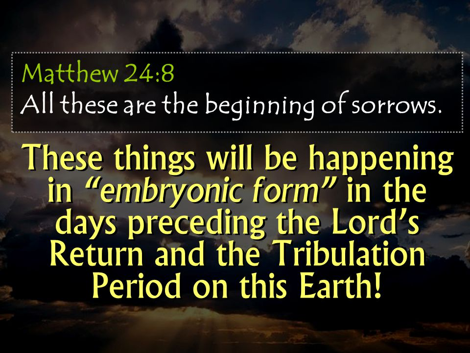 Matthew 24:8 All these are the beginning of sorrows.