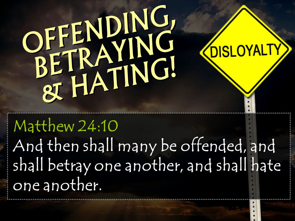 Matthew 24:10 And then shall many be offended, and shall betray one another, and shall hate one another. OFFENDING, BETRAYING & HATING!