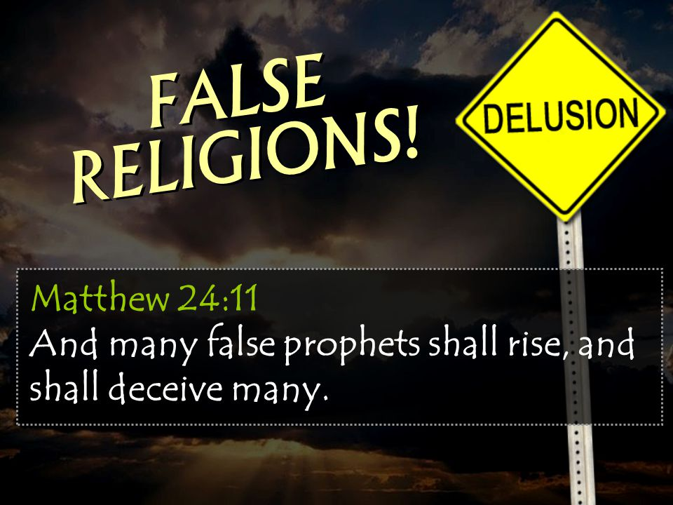 Matthew 24:11 And many false prophets shall rise, and shall deceive many. FALSE RELIGIONS!