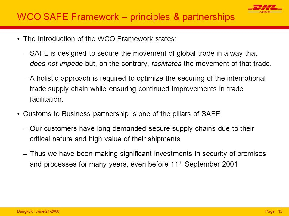 Bangkok | June-24-2008Page12 WCO SAFE Framework – principles & partnerships The Introduction of the WCO Framework states: –SAFE is designed to secure the movement of global trade in a way that does not impede but, on the contrary, facilitates the movement of that trade.