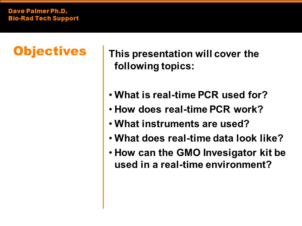 Dave Palmer Ph.D. Bio-Rad Tech Support Objectives This presentation will cover the following topics: What is real-time PCR used for? How does real-tim