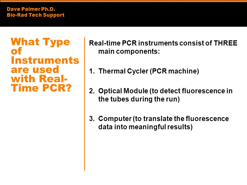 Dave Palmer Ph.D. Bio-Rad Tech Support What Type of Instruments are used with Real- Time PCR? Real-time PCR instruments consist of THREE main componen