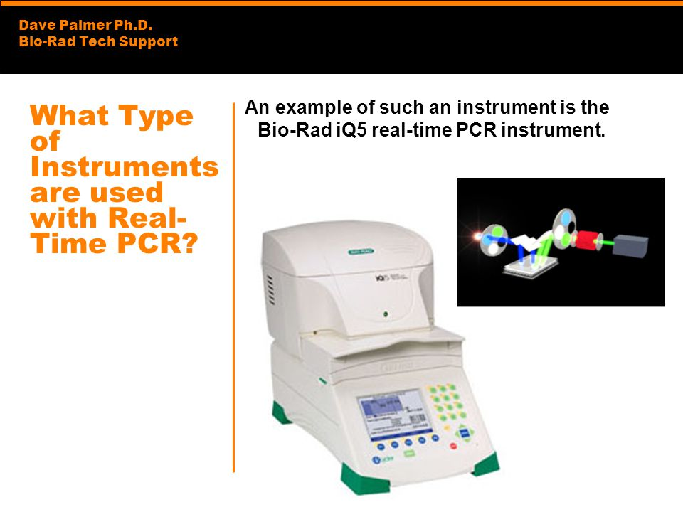 Dave Palmer Ph.D. Bio-Rad Tech Support What Type of Instruments are used with Real- Time PCR? An example of such an instrument is the Bio-Rad iQ5 real