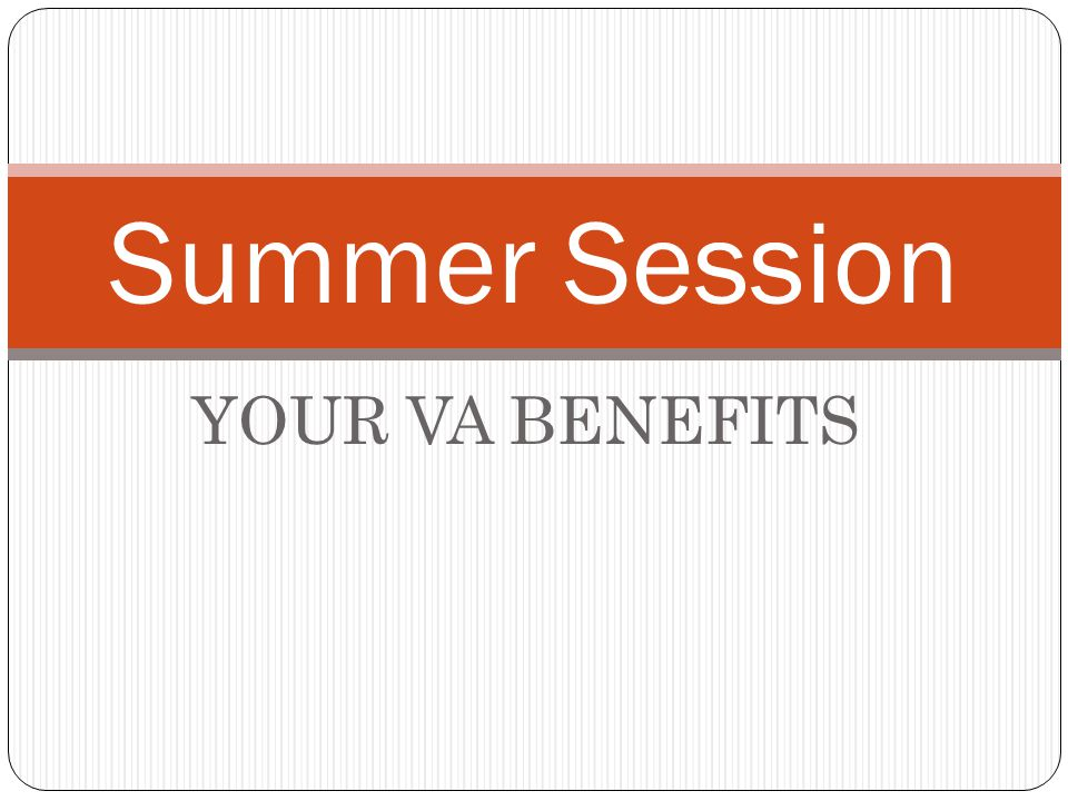 YOUR VA BENEFITS Summer Session