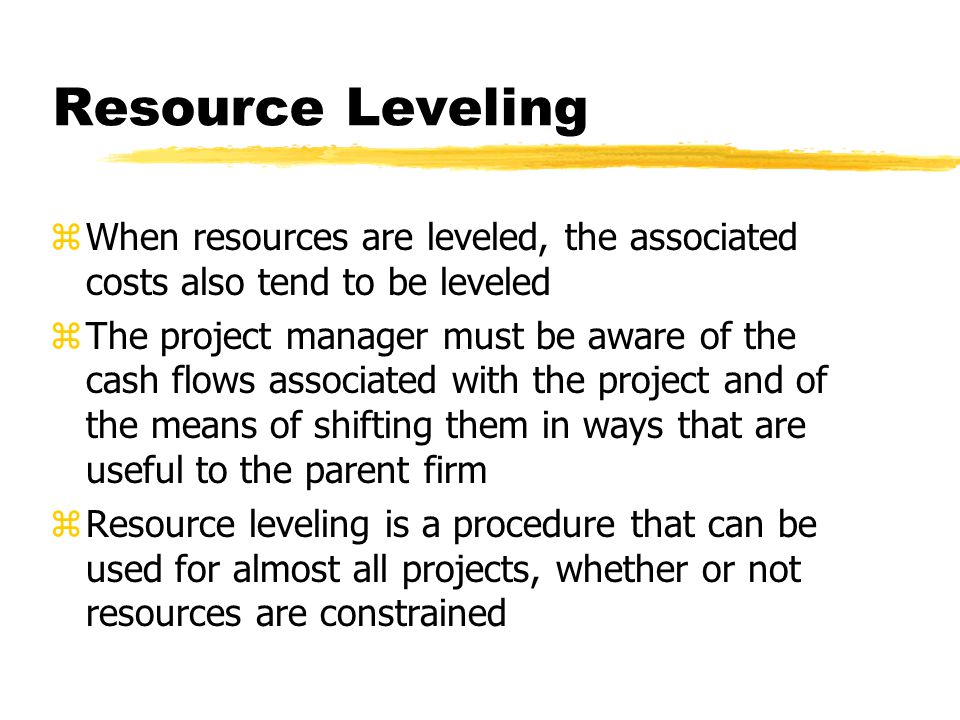 Resource Leveling zWhen resources are leveled, the associated costs also tend to be leveled zThe project manager must be aware of the cash flows assoc