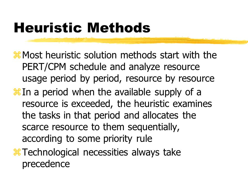 Heuristic Methods zMost heuristic solution methods start with the PERT/CPM schedule and analyze resource usage period by period, resource by resource